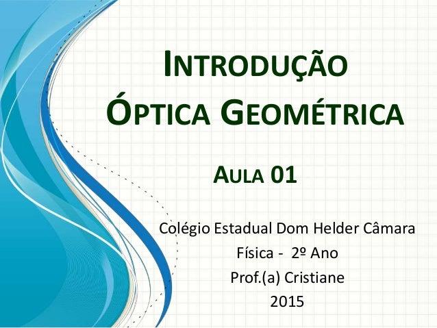 INTRODUÇÃO ÓPTICA GEOMÉTRICA AULA 01 Colégio Estadual Dom Helder Câmara Física - 2º Ano Prof.(a) Cristiane 2015