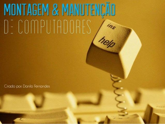 Montagem & Manutenção Criado por: Danilo Fernandes