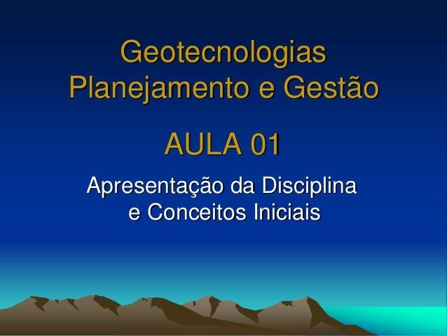 Geotecnologias Planejamento e Gestão AULA 01 Apresentação da Disciplina e Conceitos Iniciais