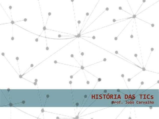 História das T.I.C.s(Tecnologias da Informação e daComunicação).