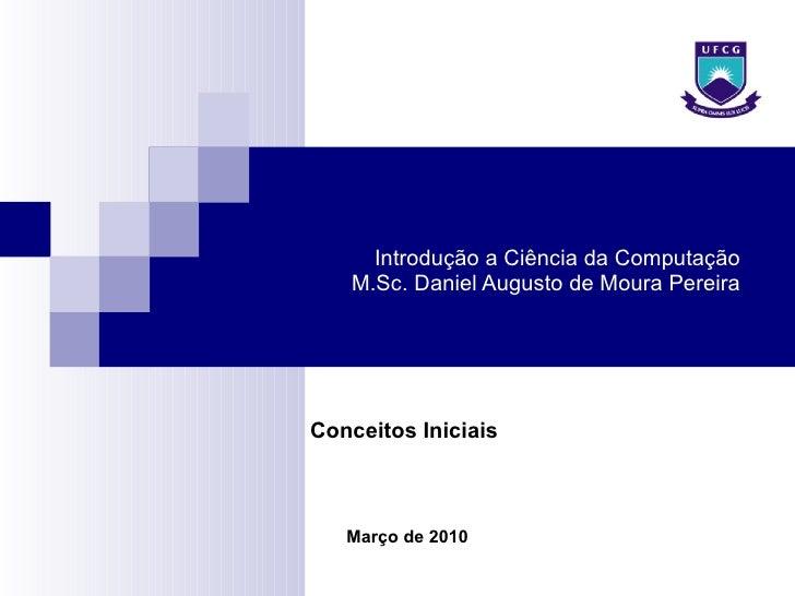 Introdução a Ciência da Computação M.Sc. Daniel Augusto de Moura Pereira Março de 2010 Conceitos Iniciais