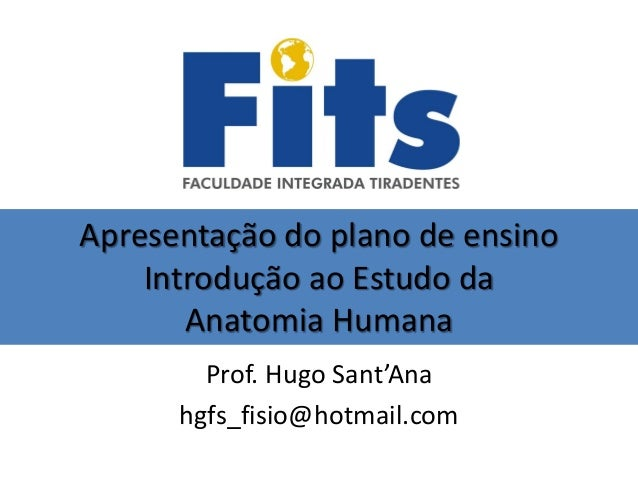 Apresentação do plano de ensino Introdução ao Estudo da Anatomia Humana Prof. Hugo Sant'Ana hgfs_fisio@hotmail.com