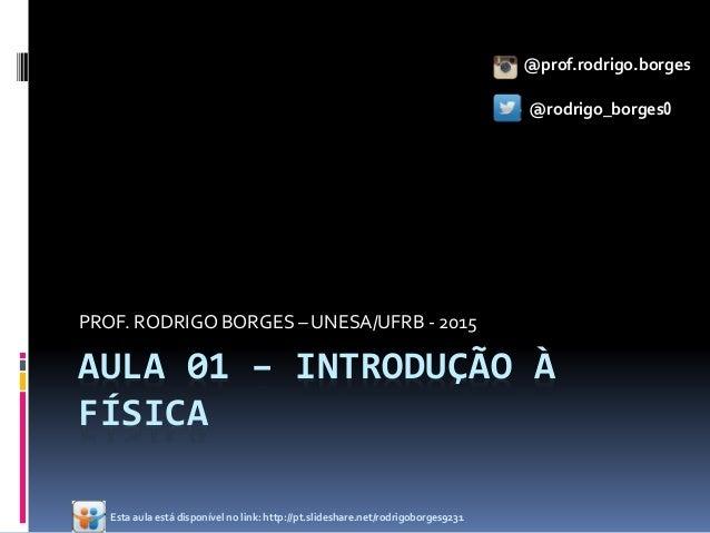 AULA 01 – INTRODUÇÃO À FÍSICA PROF. RODRIGO BORGES – UNESA/UFRB - 2015 @prof.rodrigo.borges @rodrigo_borges0 Esta aula est...