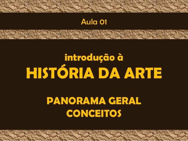 Aula 01  introdução à  HISTÓRIA DA ARTE  PANORAMA GERAL  CONCEITOS