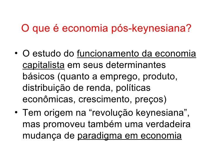O que é economia pós-keynesiana? <ul><li>O estudo do  funcionamento da economia capitalista  em seus determinantes básicos...