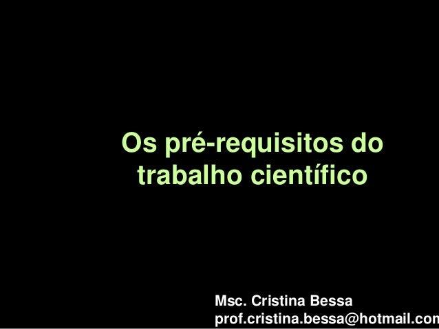 Os pré-requisitos do trabalho científico Msc. Cristina Bessa prof.cristina.bessa@hotmail.com