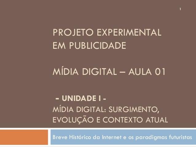 1PROJETO EXPERIMENTALEM PUBLICIDADEMÍDIA DIGITAL – AULA 01 - UNIDADE I -MÍDIA DIGITAL: SURGIMENTO,EVOLUÇÃO E CONTEXTO ATUA...