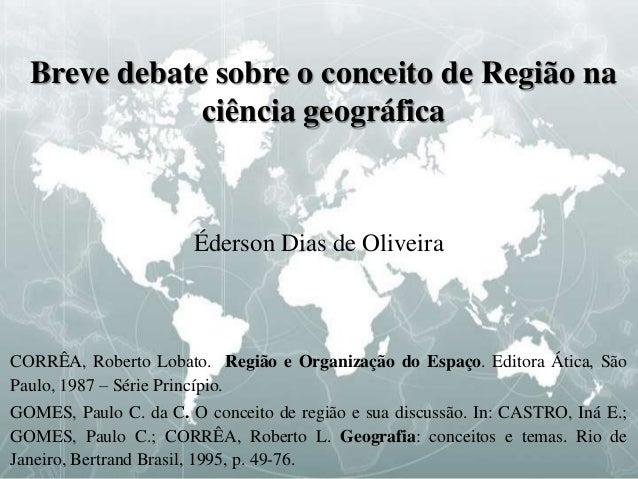 Breve debate sobre o conceito de Região na ciência geográfica Éderson Dias de Oliveira CORRÊA, Roberto Lobato. Região e Or...