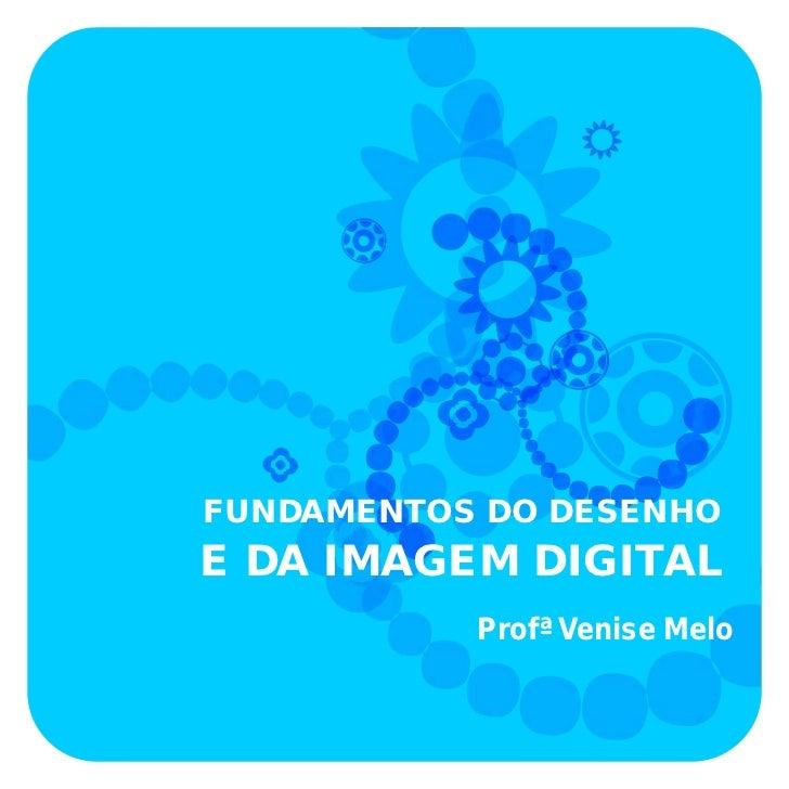 FUNDAMENTOS DO DESENHOE DA IMAGEM DIGITAL           Profª Venise Melo