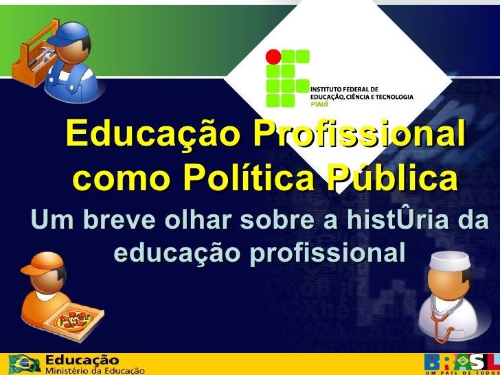 Um breve olhar sobre a história da educação profissional Educação Profissional como Política Pública