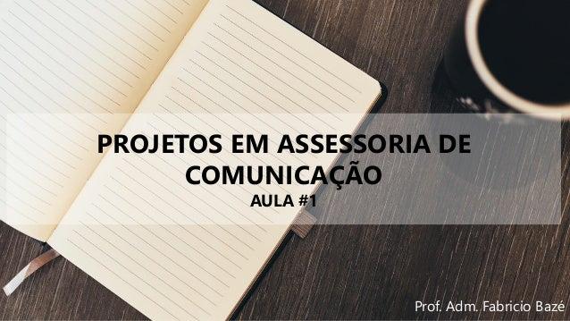 PROJETOS EM ASSESSORIA DE COMUNICAÇÃO AULA #1 Prof. Adm. Fabricio Bazé