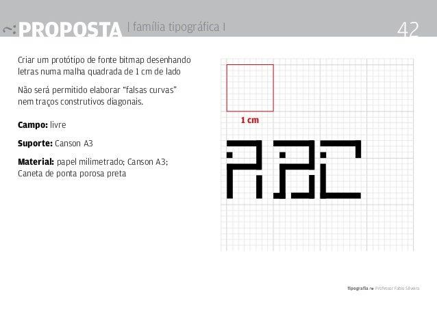Tipografia 4 Professor Fabio Silveira 42proposta | família tipográfica I Criar um protótipo de fonte bitmap desenhando let...