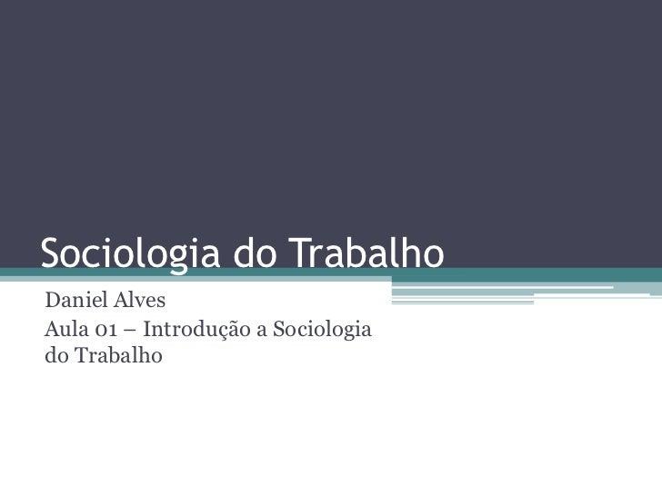 Sociologia do TrabalhoDaniel AlvesAula 01 – Introdução a Sociologiado Trabalho