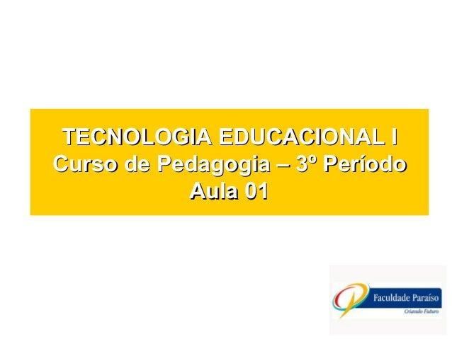 TECNOLOGIA EDUCACIONAL ITECNOLOGIA EDUCACIONAL I Curso de Pedagogia – 3º PeríodoCurso de Pedagogia – 3º Período Aula 01Aul...