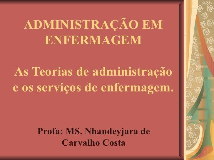 ADMINISTRAÇÃO EM ENFERMAGEM As Teorias de administração e os serviços de enfermagem. Profa: MS. Nhandeyjara de Carvalho Co...