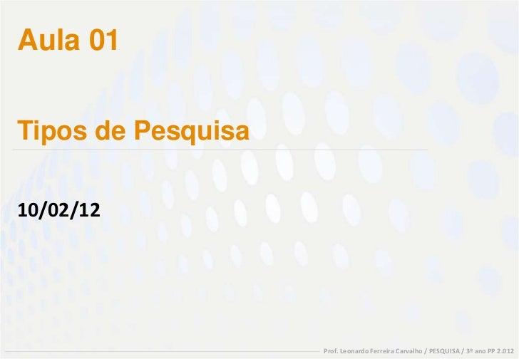 Aula 01Tipos de Pesquisa10/02/12                    Prof. Leonardo Ferreira Carvalho / PESQUISA / 3º ano PP 2.012