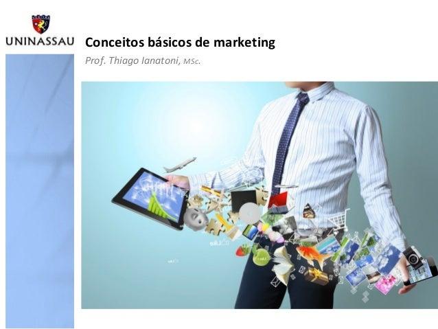 Conceitos básicos de marketing Prof. Thiago Ianatoni, MSc.