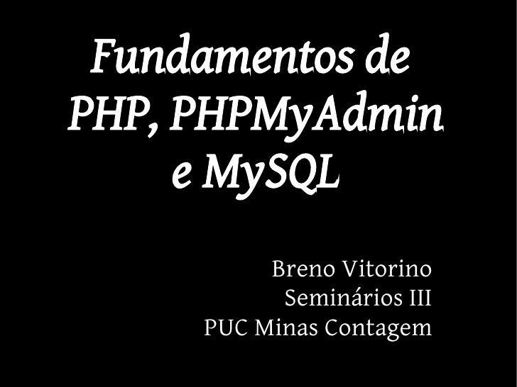 Fundamentos de PHP, PHPMyAdmin      e MySQL           Breno Vitorino            Seminários III      PUC Minas Contagem