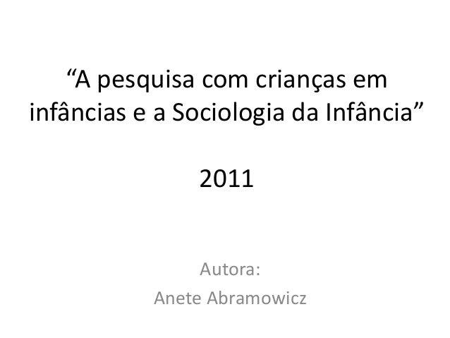"""""""A pesquisa com crianças em infâncias e a Sociologia da Infância"""" 2011 Autora: Anete Abramowicz"""