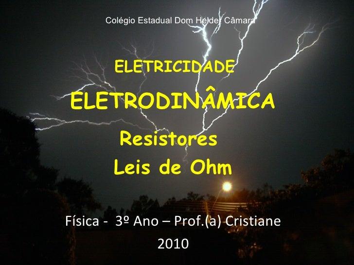 ELETRICIDADE ELETRODINÂMICA Resistores  Leis de Ohm Física -  3º Ano – Prof.(a) Cristiane 2010 Colégio Estadual Dom Helder...