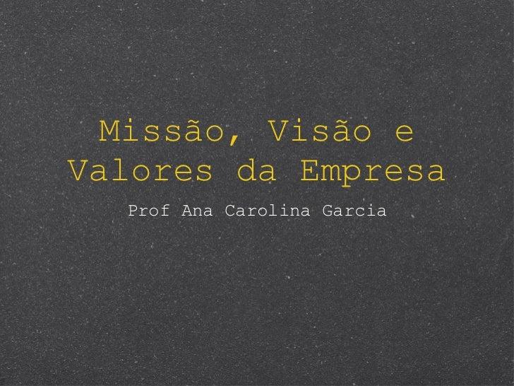 Missão, Visão e Valores da Empresa <ul><li>Prof Ana Carolina Garcia </li></ul>