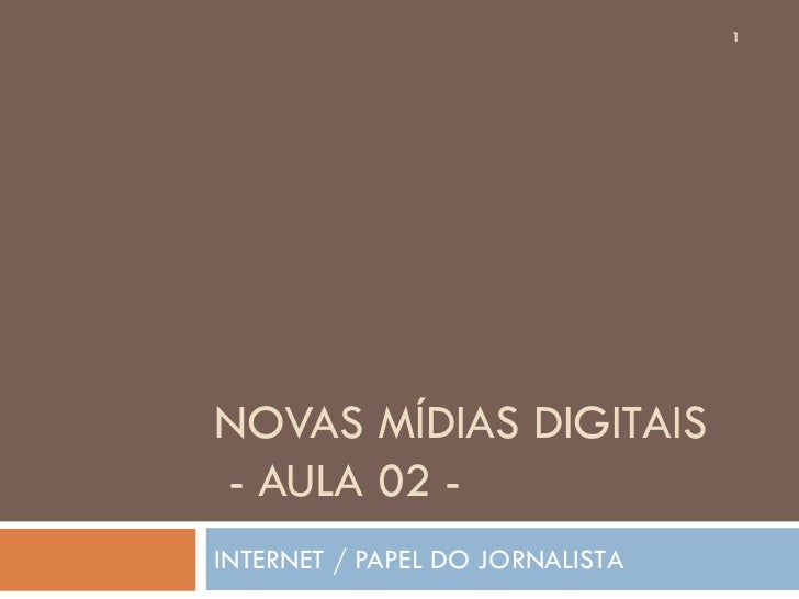 1NOVAS MÍDIAS DIGITAIS- AULA 02 -INTERNET / PAPEL DO JORNALISTA