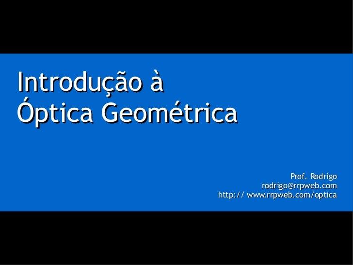 Introdução à Óptica Geométrica Prof. Rodrigo [email_address] http:// www.rrpweb.com/optica