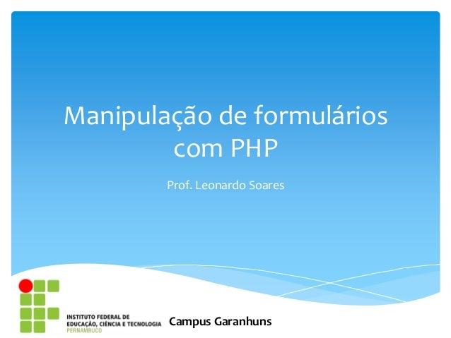 Manipulação de formulários        com PHP        Prof. Leonardo Soares        Campus Garanhuns