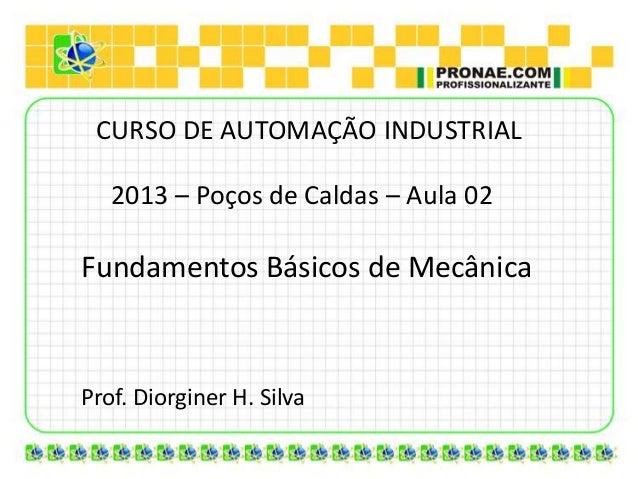 CURSO DE AUTOMAÇÃO INDUSTRIAL   2013 – Poços de Caldas – Aula 02Fundamentos Básicos de MecânicaProf. Diorginer H. Silva