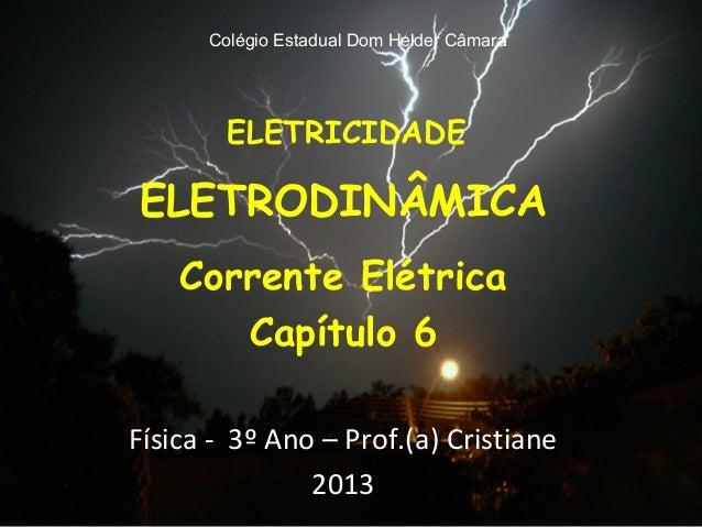 Colégio Estadual Dom Helder Câmara        ELETRICIDADEELETRODINÂMICA    Corrente Elétrica       Capítulo 6Física - 3º Ano ...