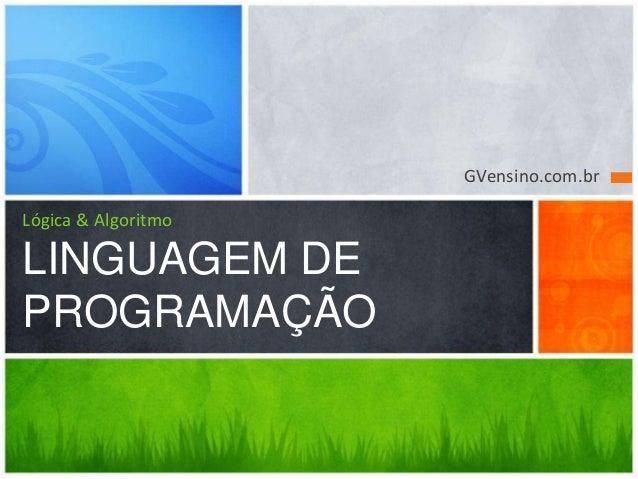 GVensino.com.br Lógica & Algoritmo LINGUAGEM DE PROGRAMAÇÃO
