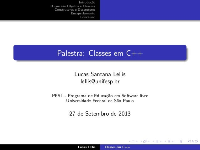 Introdu¸c˜ao O que s˜ao Objetos e Classes? Construtores e Destrutores Encapsulamento Conclus˜ao Palestra: Classes em C++ L...