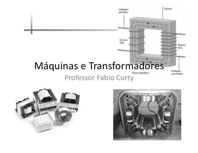 Professor Fabio Curty Máquinas e Transformadores