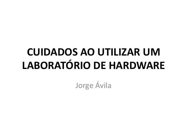 CUIDADOS AO UTILIZAR UM LABORATÓRIO DE HARDWARE Jorge Ávila