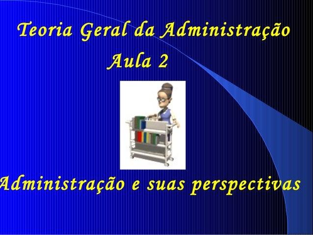 Teoria Geral da Administração  Aula 2  Administração e suas perspectivas
