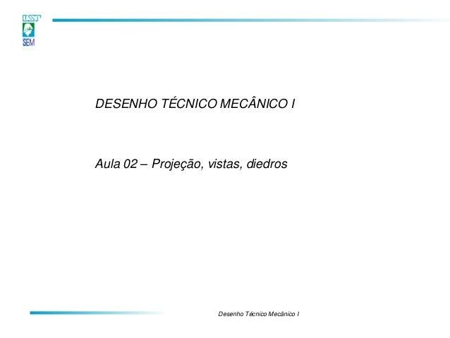 Desenho Técnico Mecânico I  DESENHO TÉCNICO MECÂNICO I  Aula 02 – Projeção, vistas, diedros