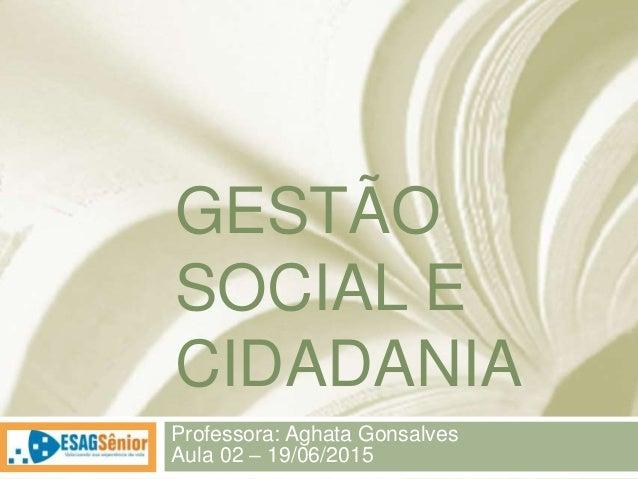 GESTÃO SOCIAL E CIDADANIA Professora: Aghata Gonsalves Aula 02 – 19/06/2015