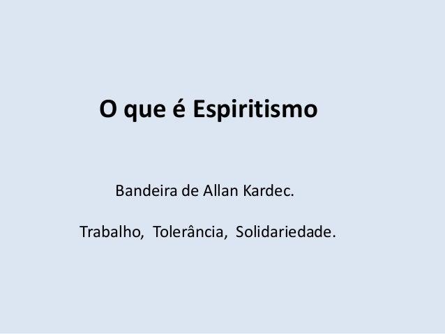 O que é Espiritismo    Bandeira de Allan Kardec.Trabalho, Tolerância, Solidariedade.