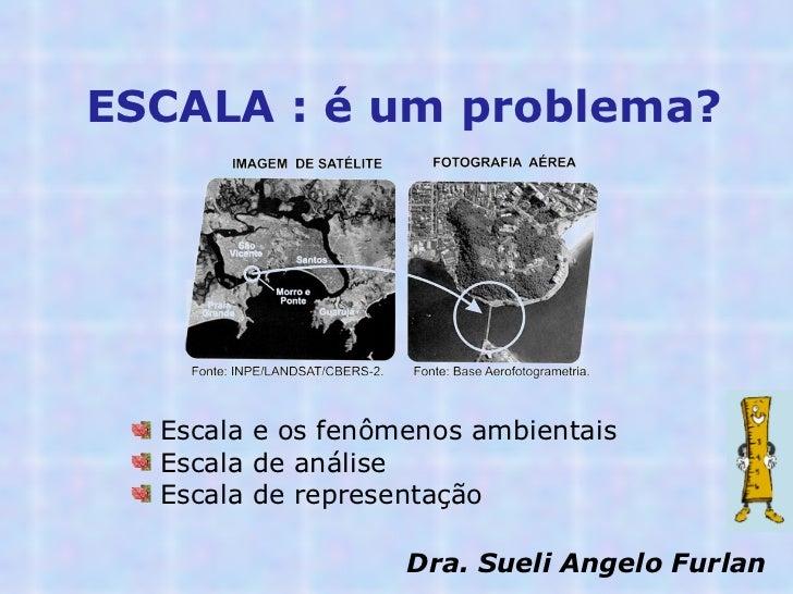 ESCALA : é um problema?  <ul><li>Escala e os fenômenos ambientais </li></ul><ul><li>Escala de análise  </li></ul><ul><li>E...