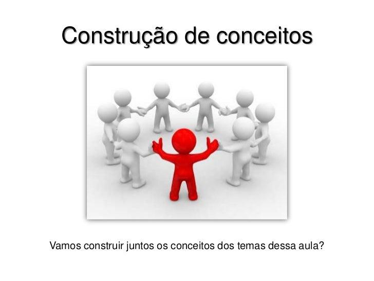 Construção de conceitos<br />Vamos construir juntos os conceitos dos temas dessa aula?<br />