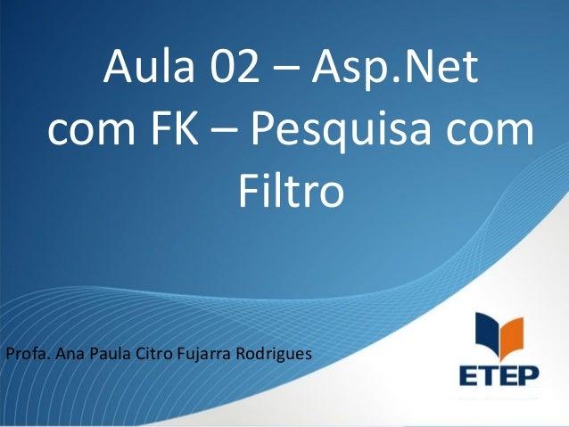 Aula 02 – Asp.Net com FK – Pesquisa com Filtro Profa. Ana Paula Citro Fujarra Rodrigues