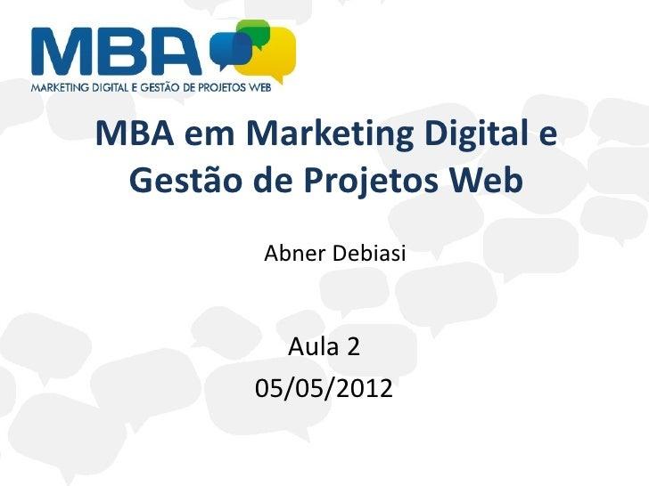 MBA em Marketing Digital e Gestão de Projetos Web         Abner Debiasi          Aula 2        05/05/2012