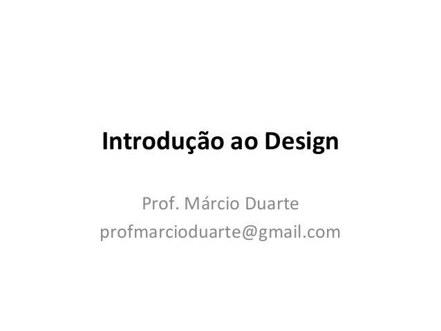 Introdução ao Design Prof. Márcio Duarte profmarcioduarte@gmail.com
