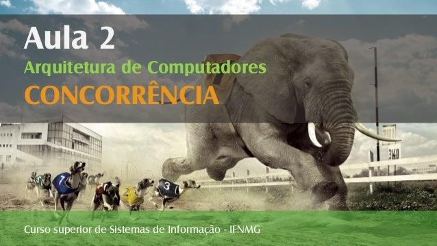 Curso superior de Sistemas de Informação - IFNMG Aula 2 Arquitetura de Computadores CONCORRÊNCIA