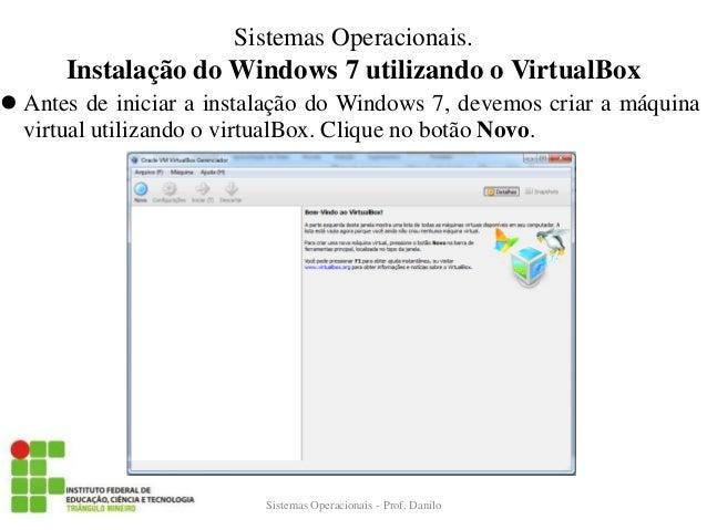 Instalação do Windows 7 utilizando o VirtualBox  Antes de iniciar a instalação do Windows 7, devemos criar a máquina virt...