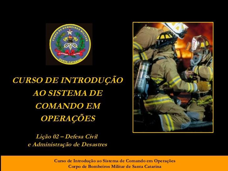 CURSO DE INTRODUÇÃO AO SISTEMA DE COMANDO EM OPERAÇÕES Lição 02 – Defesa Civil  e Administração de Desastres