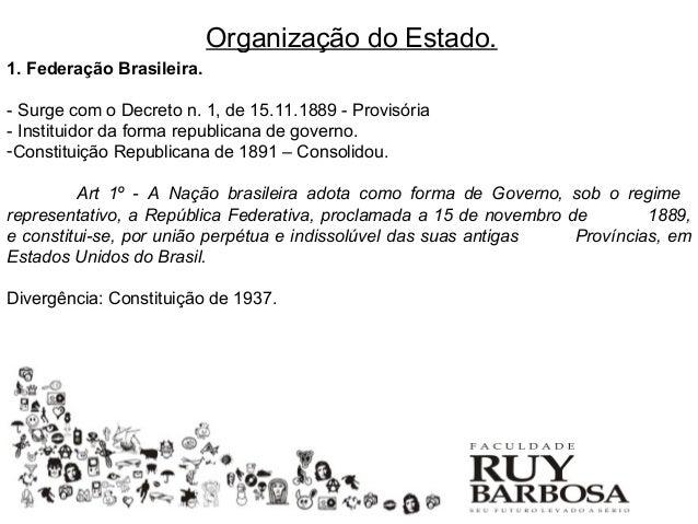 Organização do Estado.1. Federação Brasileira.- Surge com o Decreto n. 1, de 15.11.1889 - Provisória- Instituidor da forma...