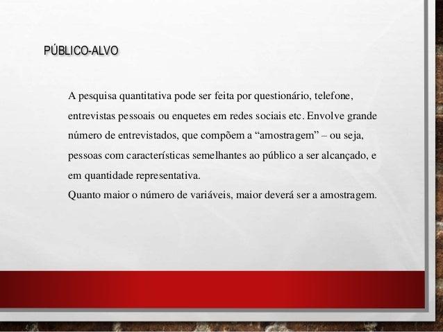 PÚBLICO-ALVO A pesquisa quantitativa pode ser feita por questionário, telefone, entrevistas pessoais ou enquetes em redes ...