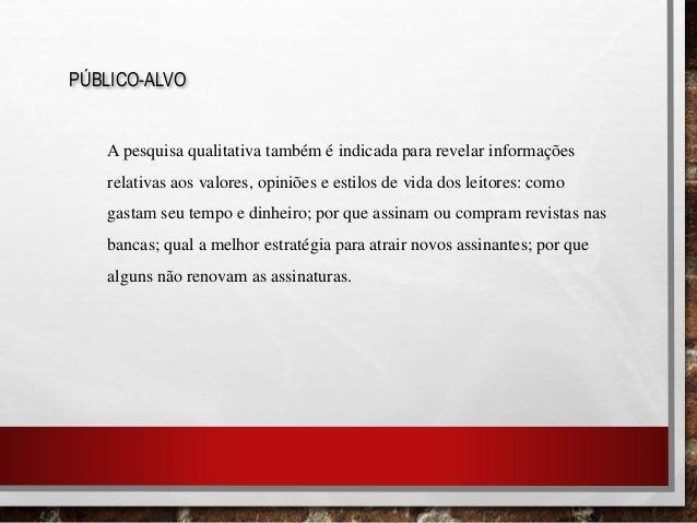 PÚBLICO-ALVO A pesquisa qualitativa também é indicada para revelar informações relativas aos valores, opiniões e estilos d...