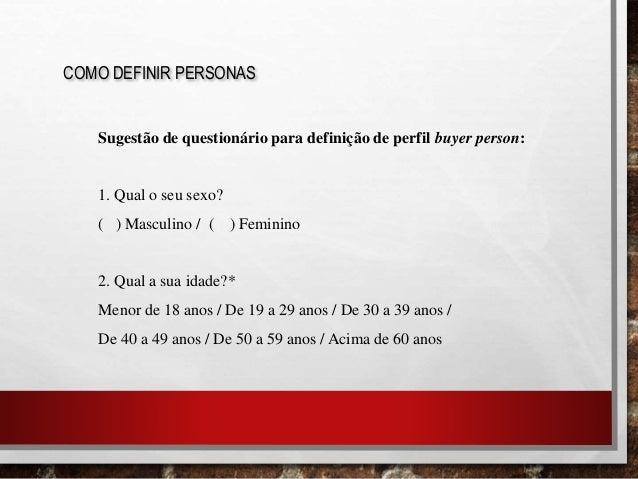 COMO DEFINIR PERSONAS Sugestão de questionário para definição de perfil buyer person: 1. Qual o seu sexo? ( ) Masculino / ...